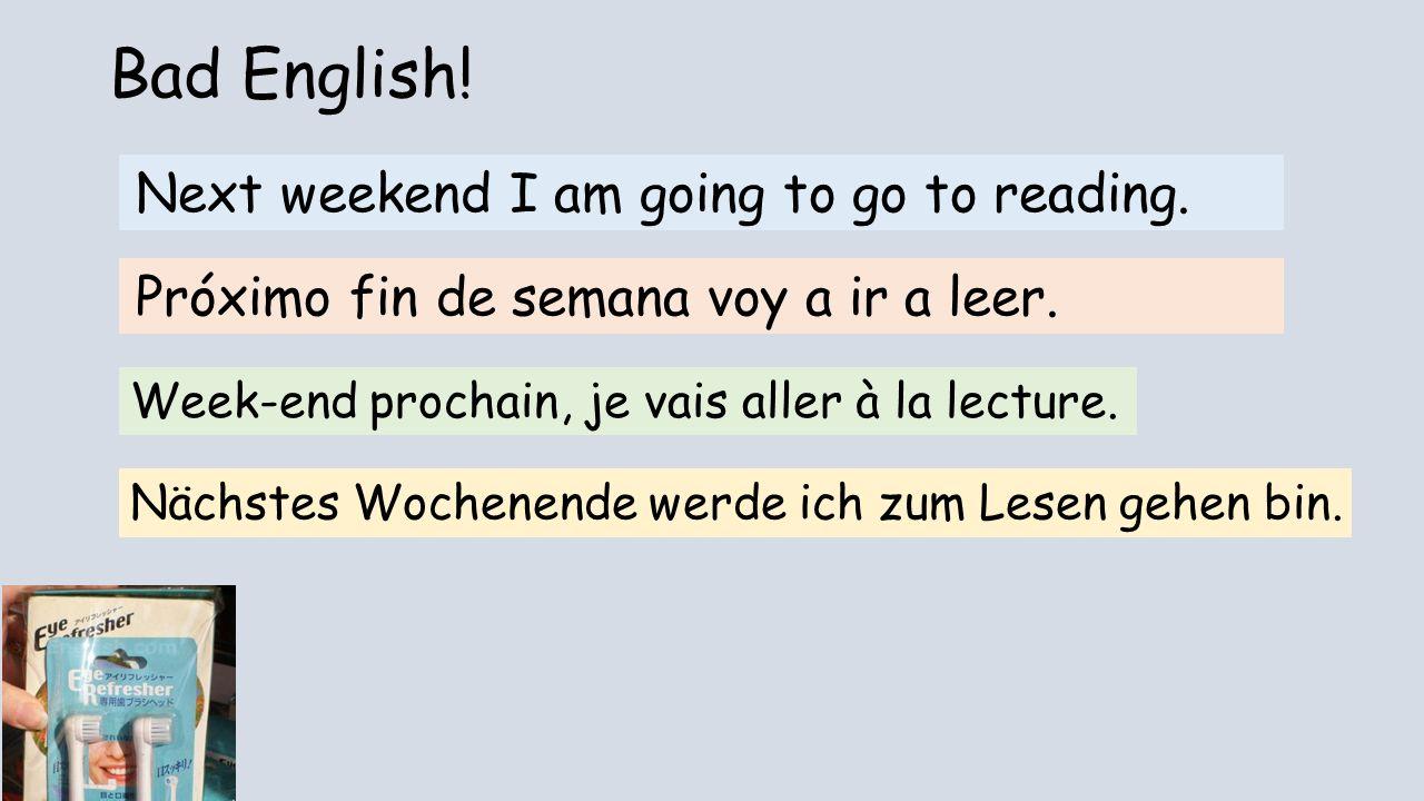 Bad English! Next weekend I am going to go to reading. Próximo fin de semana voy a ir a leer. Week-end prochain, je vais aller à la lecture. Nächstes