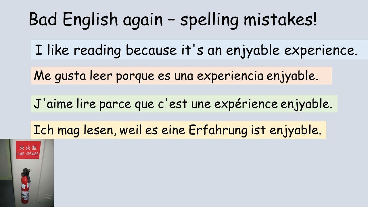 Bad English again – spelling mistakes! I like reading because it's an enjyable experience. Me gusta leer porque es una experiencia enjyable. J'aime li