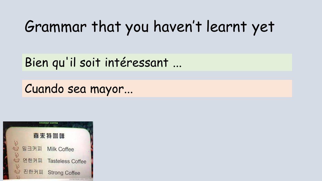 Grammar that you havent learnt yet Bien qu'il soit intéressant... Cuando sea mayor...