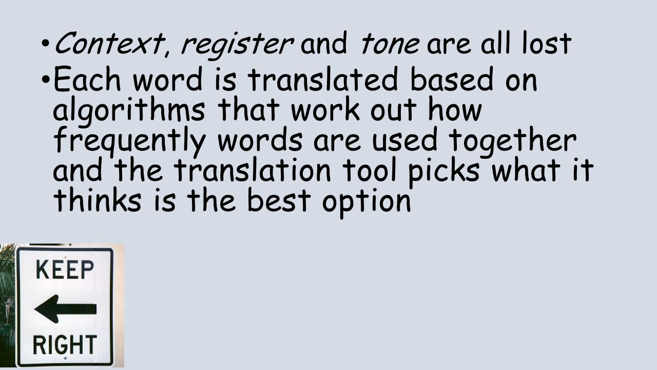 Context, register and tone are all lost Each word is translated based on algorithms that work out how frequently words are used together and the trans