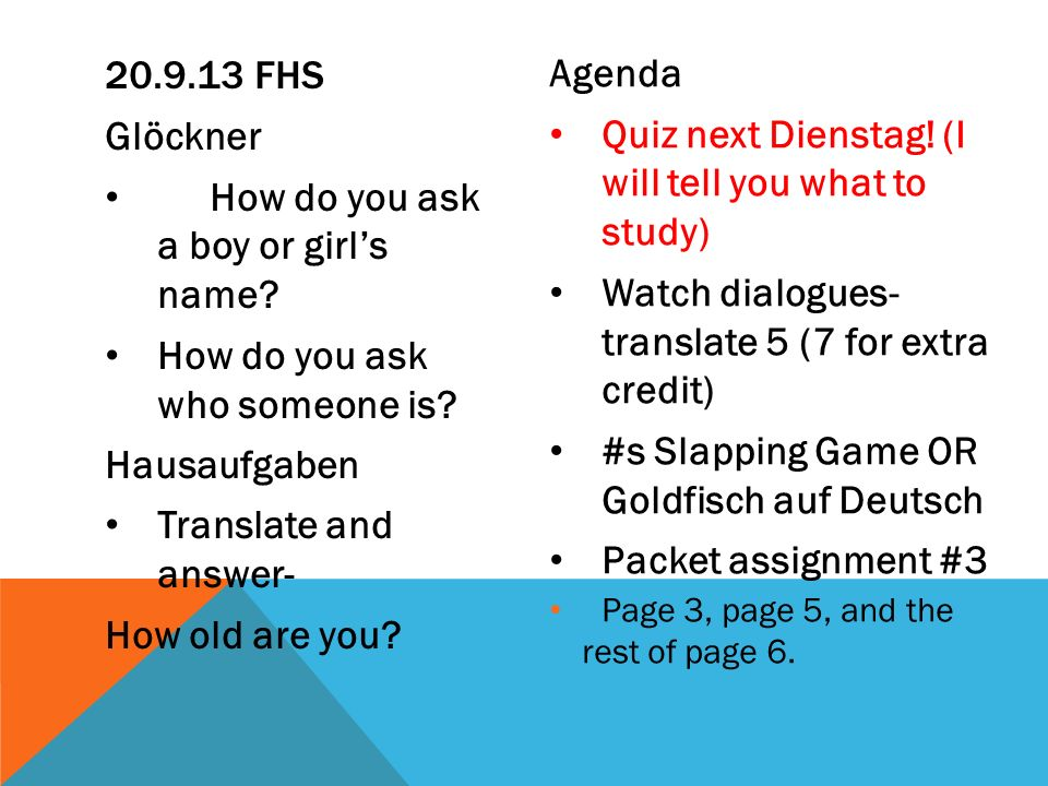 Glöckner How do you ask a boy or girls name? How do you ask who someone is? Hausaufgaben Translate and answer- How old are you? Agenda Quiz next Diens