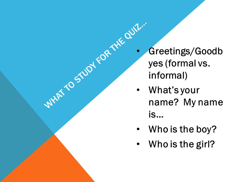 WHAT TO STUDY FOR THE QUIZ… Greetings/Goodb yes (formal vs. informal) Whats your name? My name is… Who is the boy? Who is the girl?