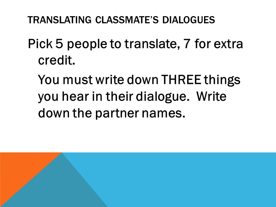 TRANSLATING CLASSMATES DIALOGUES Pick 5 people to translate, 7 for extra credit. You must write down THREE things you hear in their dialogue. Write do