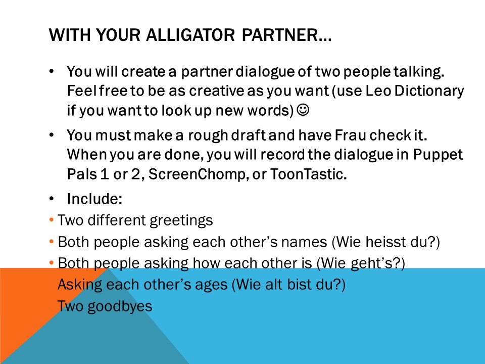 WITH YOUR ALLIGATOR PARTNER… You will create a partner dialogue of two people talking. Feel free to be as creative as you want (use Leo Dictionary if