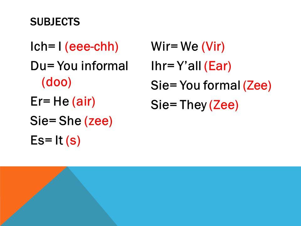 SUBJECTS Ich= I (eee-chh) Du= You informal (doo) Er= He (air) Sie= She (zee) Es= It (s) Wir= We (Vir) Ihr= Yall (Ear) Sie= You formal (Zee) Sie= They