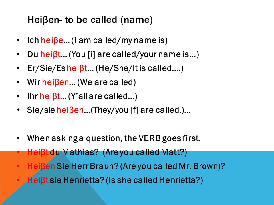 Heiβen- to be called (name) Ich heiβe… (I am called/my name is) Du heiβt… (You [i] are called/your name is…) Er/Sie/Es heiβt… (He/She/It is called….)