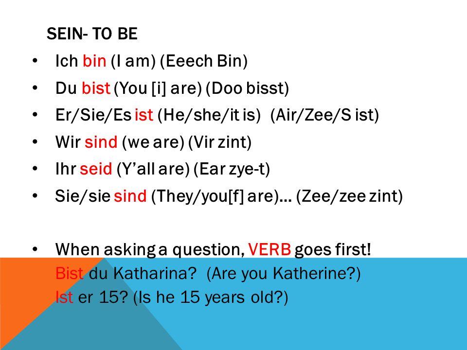 SEIN- TO BE Ich bin (I am) (Eeech Bin) Du bist (You [i] are) (Doo bisst) Er/Sie/Es ist (He/she/it is) (Air/Zee/S ist) Wir sind (we are) (Vir zint) Ihr