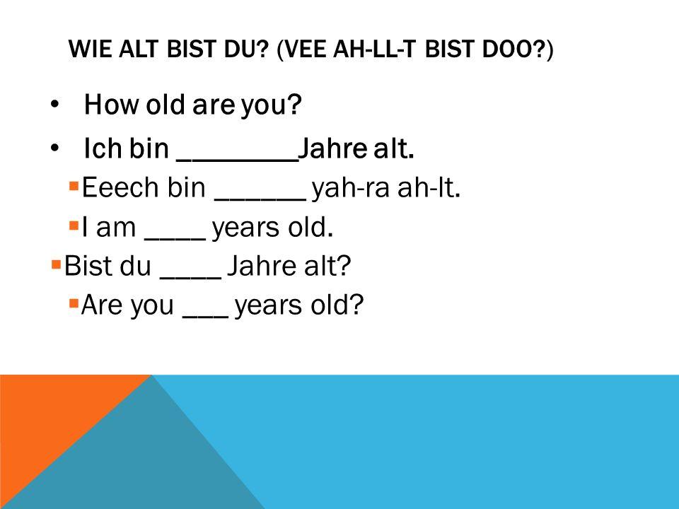 WIE ALT BIST DU? (VEE AH-LL-T BIST DOO?) How old are you? Ich bin ________Jahre alt. Eeech bin ______ yah-ra ah-lt. I am ____ years old. Bist du ____