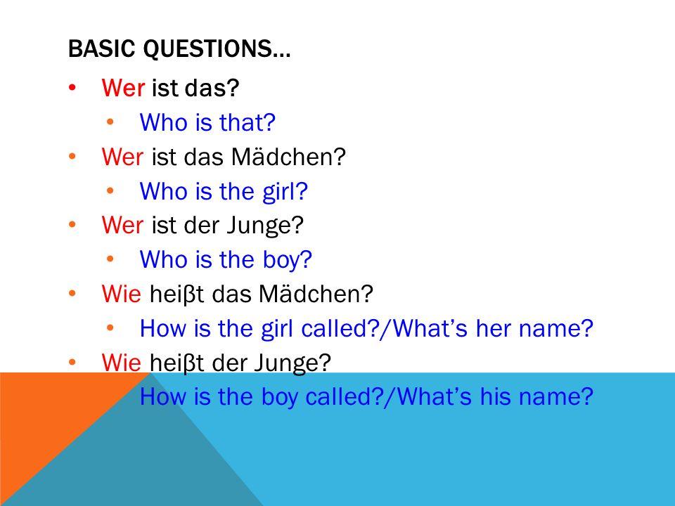 BASIC QUESTIONS… Wer ist das? Who is that? Wer ist das Mädchen? Who is the girl? Wer ist der Junge? Who is the boy? Wie heiβt das Mädchen? How is the