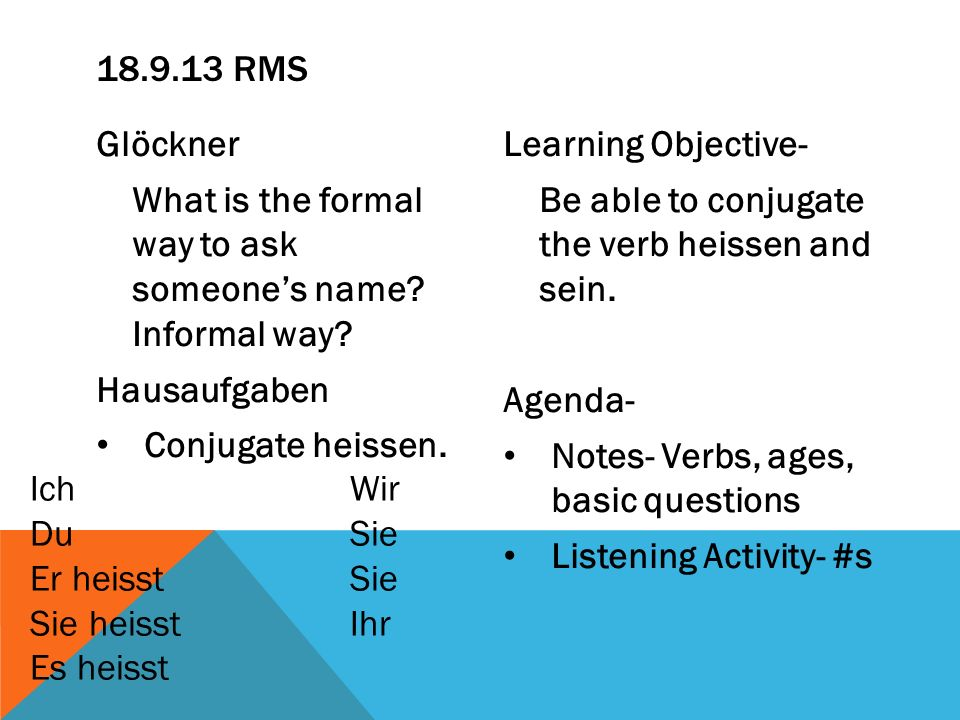 Learning Objective- Be able to conjugate the verb heissen and sein. Agenda- Notes- Verbs, ages, basic questions Listening Activity- #s 18.9.13 RMS Glö