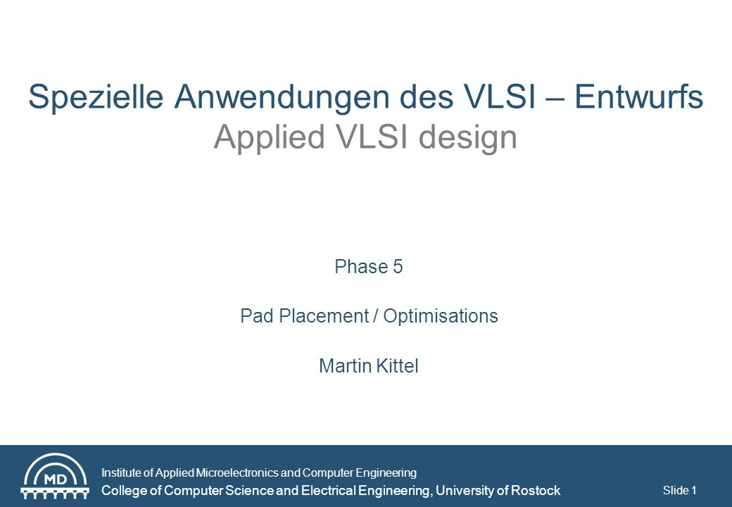 Institute of Applied Microelectronics and Computer Engineering College of Computer Science and Electrical Engineering, University of Rostock Slide 1 Spezielle Anwendungen des VLSI – Entwurfs Applied VLSI design Phase 5 Pad Placement / Optimisations Martin Kittel