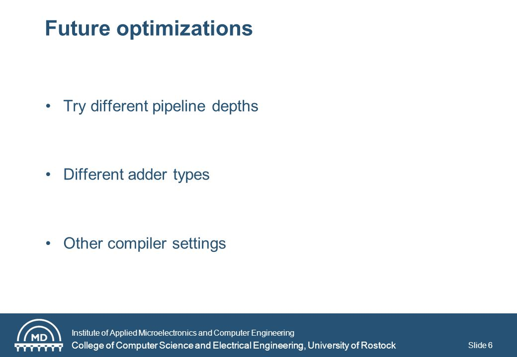 Institute of Applied Microelectronics and Computer Engineering College of Computer Science and Electrical Engineering, University of Rostock Slide 6 Future optimizations Try different pipeline depths Different adder types Other compiler settings
