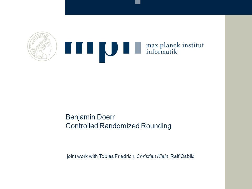 Controlled Randomized Rounding Benjamin Doerr joint work with Tobias Friedrich, Christian Klein, Ralf Osbild