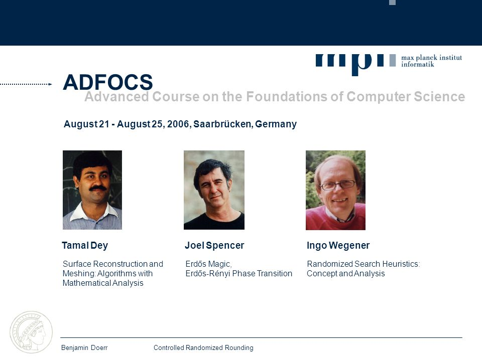 ADFOCS Benjamin DoerrControlled Randomized Rounding August 21 - August 25, 2006, Saarbrücken, Germany Advanced Course on the Foundations of Computer Science Tamal Dey Joel SpencerIngo Wegener Surface Reconstruction and Meshing: Algorithms with Mathematical Analysis Erdős Magic, Erdős-Rényi Phase Transition Randomized Search Heuristics: Concept and Analysis