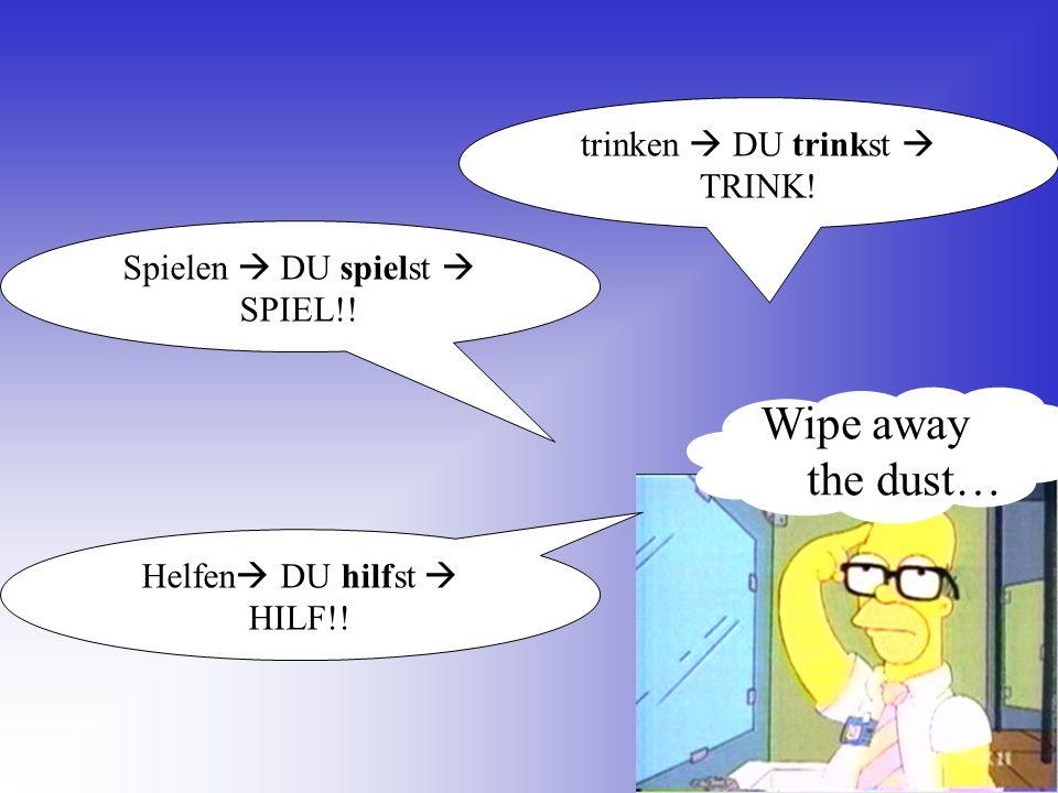 trinken DU trinkst TRINK! Spielen DU spielst SPIEL!! Helfen DU hilfst HILF!! Wipe away the dust…