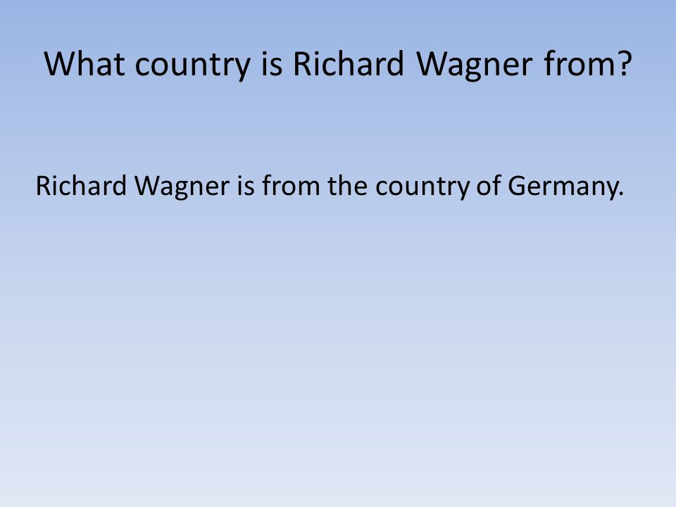 What country is Richard Wagner from? Richard Wagner is from the country of Germany.