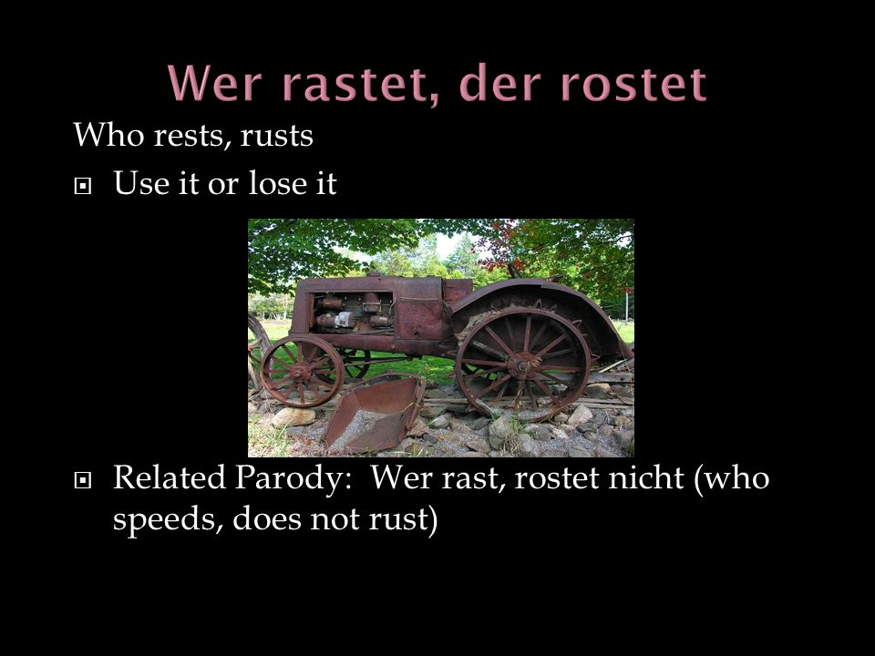 Who rests, rusts Use it or lose it Related Parody: Wer rast, rostet nicht (who speeds, does not rust)