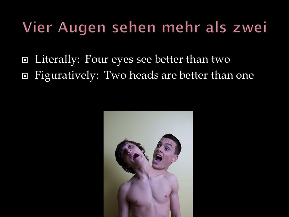 Literally: Four eyes see better than two Figuratively: Two heads are better than one