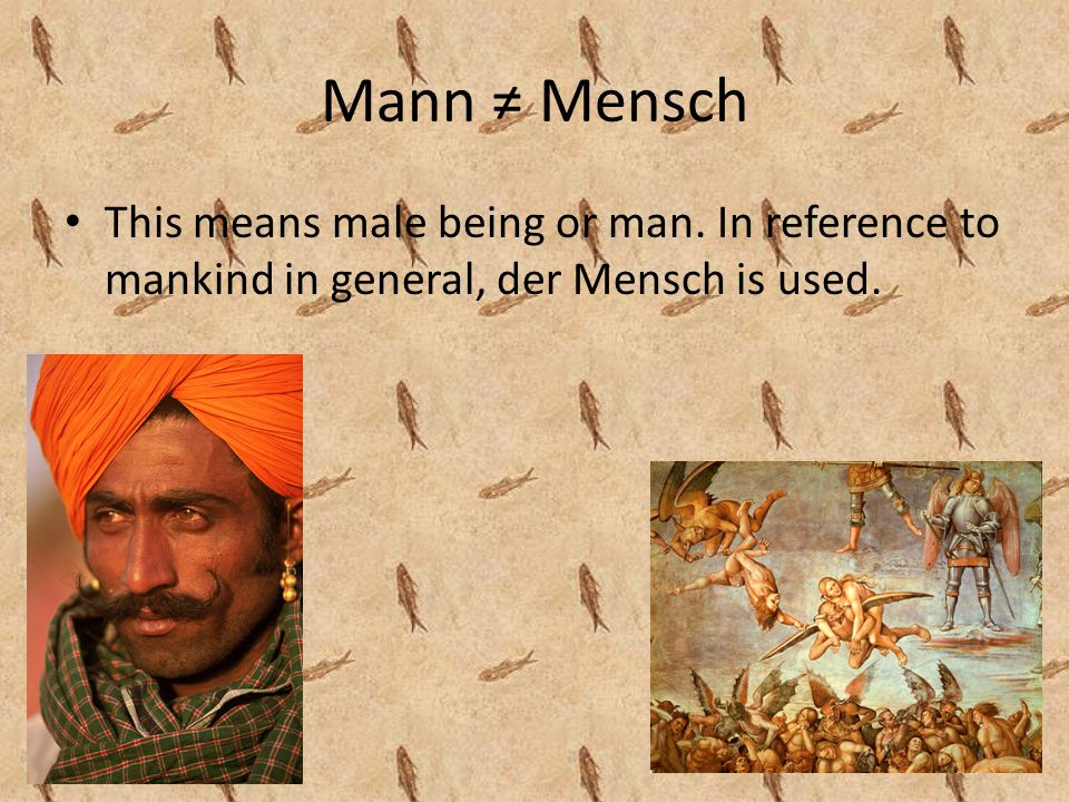 Mann Mensch This means male being or man. In reference to mankind in general, der Mensch is used.
