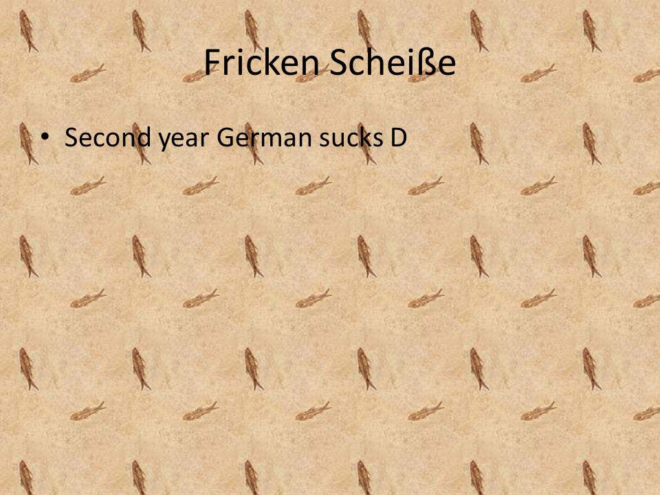 Fricken Scheiße Second year German sucks D