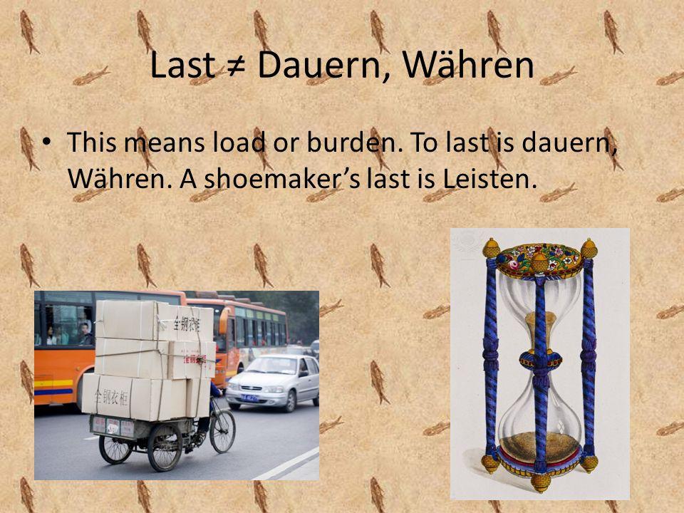 Last Dauern, Währen This means load or burden. To last is dauern, Währen.