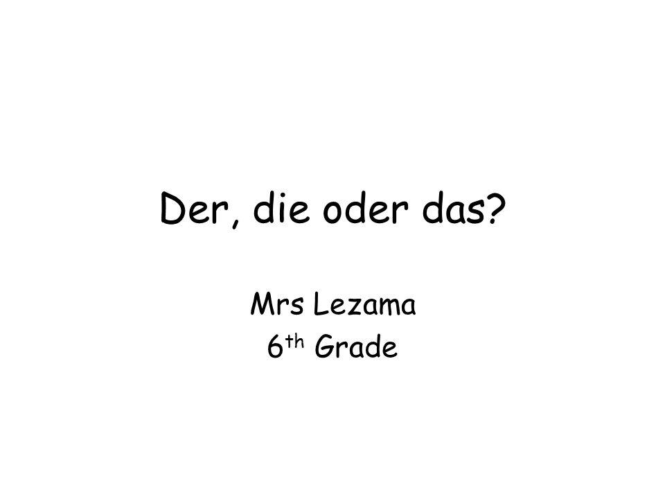 Der, die oder das? Mrs Lezama 6 th Grade
