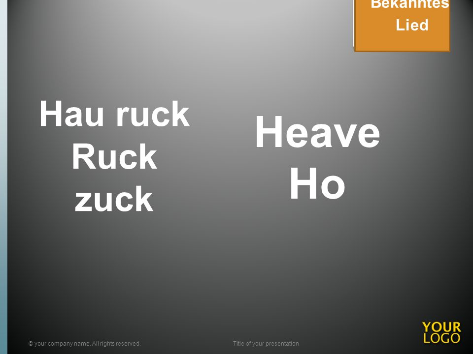 Hau ruck Ruck zuck © your company name. All rights reserved.Title of your presentation Bekanntes Lied Heave Ho