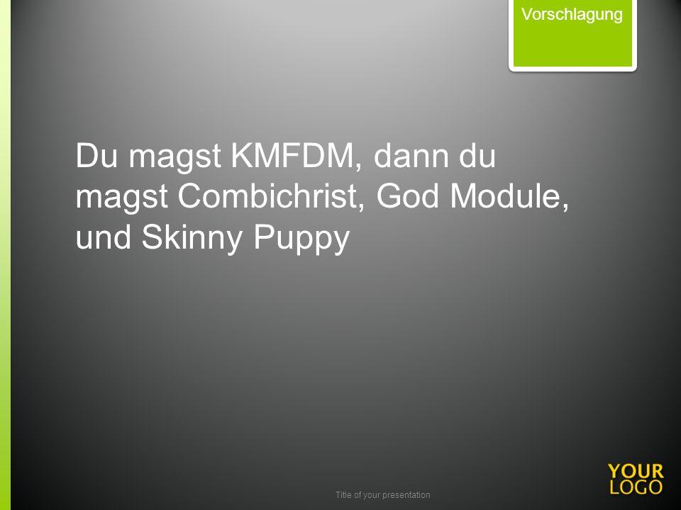 Title of your presentation Vorschlagung Du magst KMFDM, dann du magst Combichrist, God Module, und Skinny Puppy