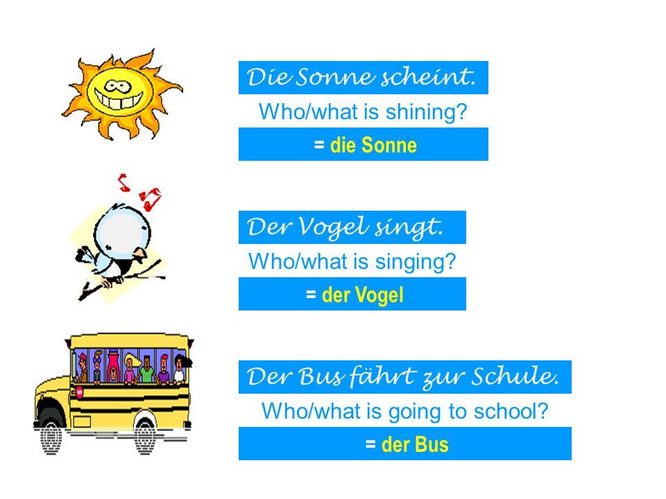 Die Sonne scheint. Der Vogel singt. Der Bus fährt zur Schule. Who/what is shining? Who/what is singing? Who/what is going to school? = die Sonne = der