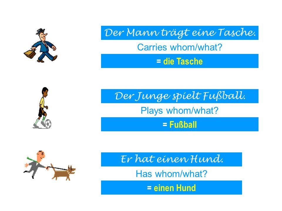 Der Mann trägt eine Tasche. Carries whom/what? = die Tasche Der Junge spielt Fußball. Plays whom/what? = Fußball Er hat einen Hund. Has whom/what? = e