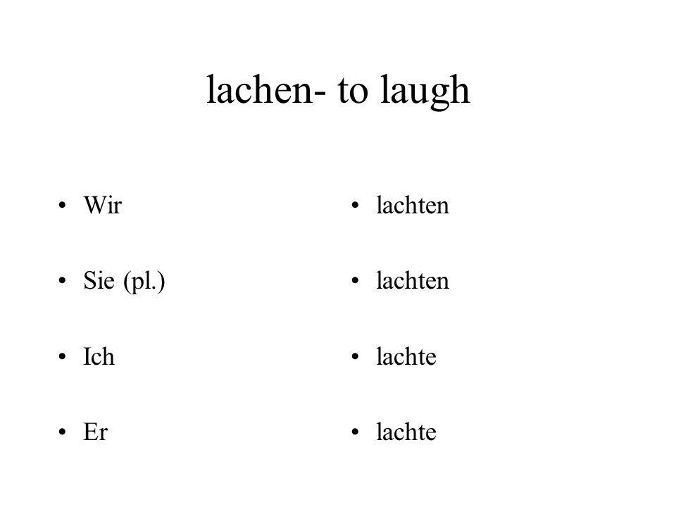 lachen- to laugh Wir Sie (pl.) Ich Er lachten lachte