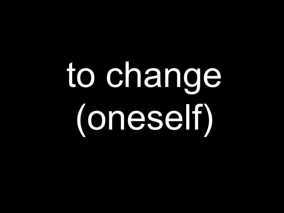 to change (oneself)