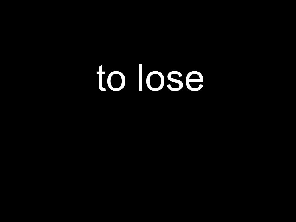 to lose