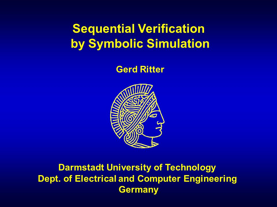 Darmstadt University of Technology- 1 - Sequential Verification by Symbolic Simulation Darmstadt University of Technology Dept.