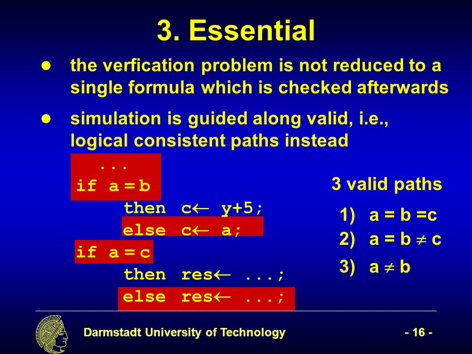 Darmstadt University of Technology- 16 - 3)a b the verfication problem is not reduced to a single formula which is checked afterwards simulation is guided along valid, i.e., logical consistent paths instead 3.