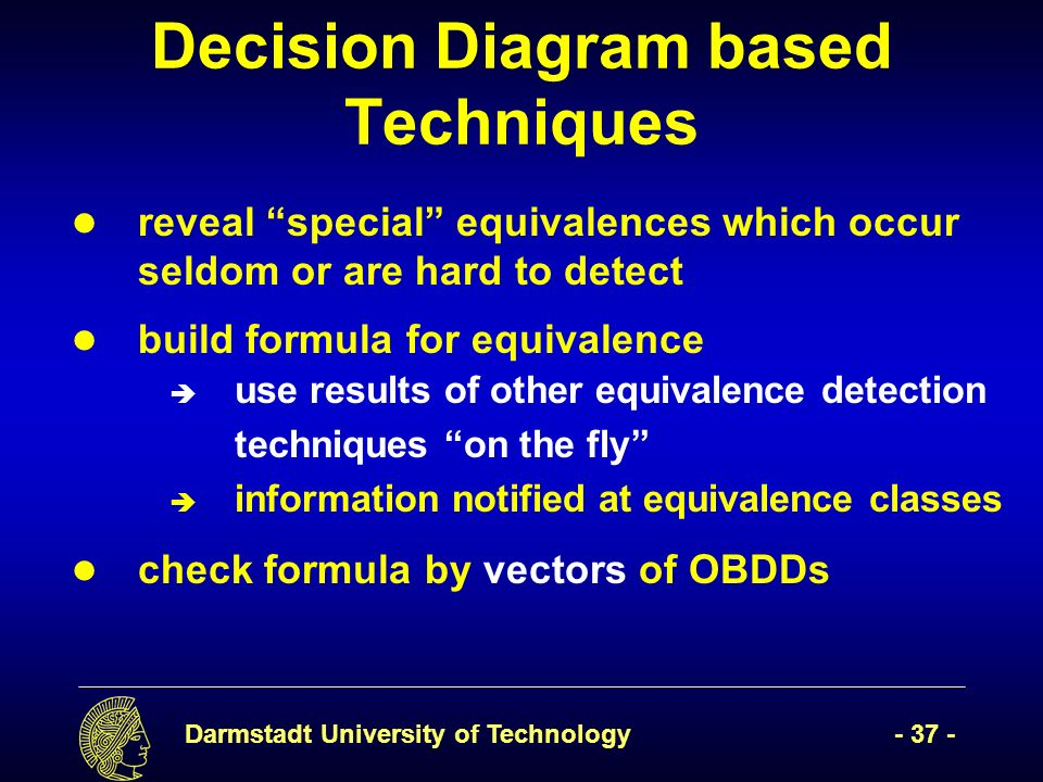 Darmstadt University of Technology- 37 - Decision Diagram based Techniques reveal special equivalences which occur seldom or are hard to detect build formula for equivalence è use results of other equivalence detection techniques on the fly è information notified at equivalence classes check formula by vectors of OBDDs