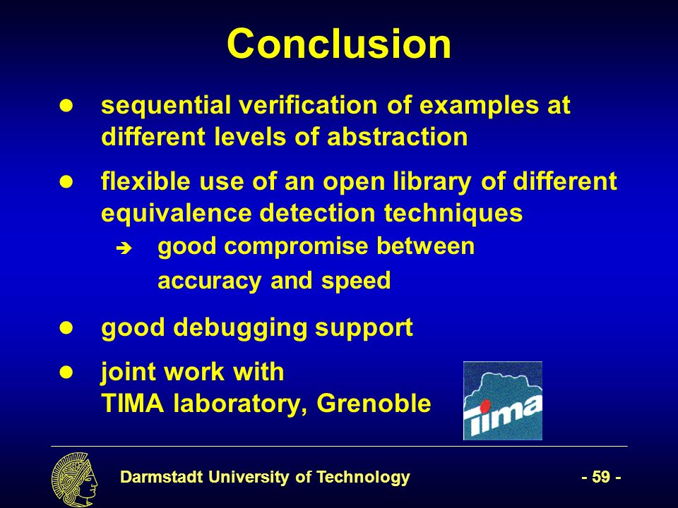 Darmstadt University of Technology- 59 - Conclusion sequential verification of examples at different levels of abstraction flexible use of an open lib