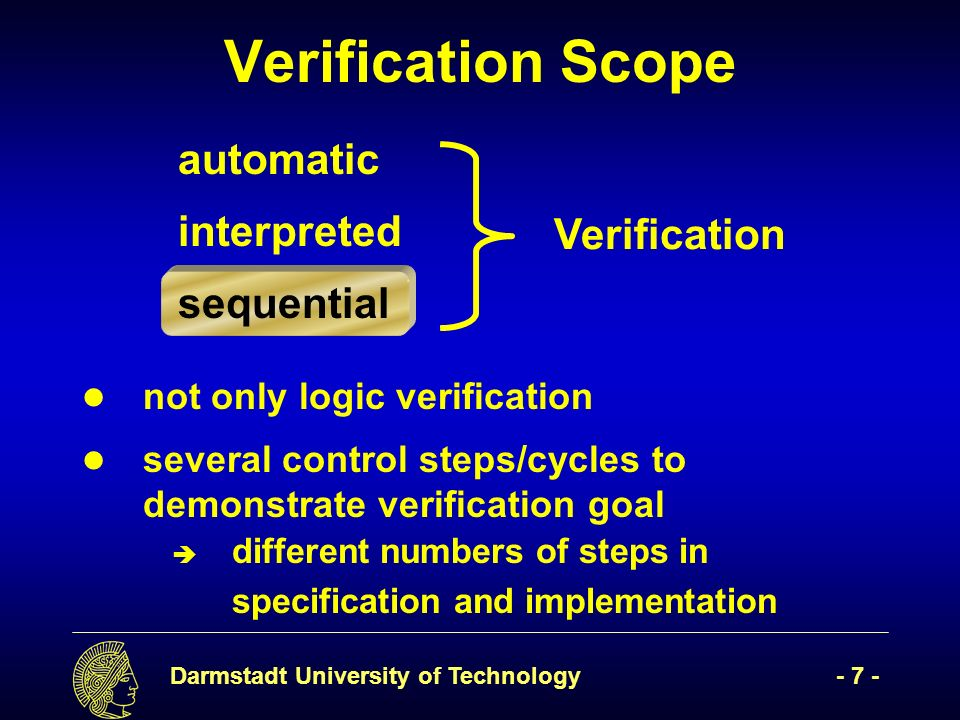 Darmstadt University of Technology- 7 - Verification Scope automatic interpreted sequential Verification not only logic verification several control steps/cycles to demonstrate verification goal è different numbers of steps in specification and implementation