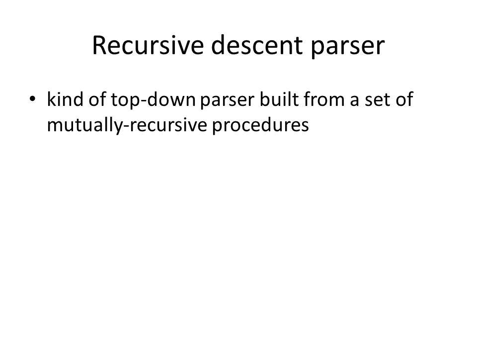 Recursive descent parser kind of top-down parser built from a set of mutually-recursive procedures