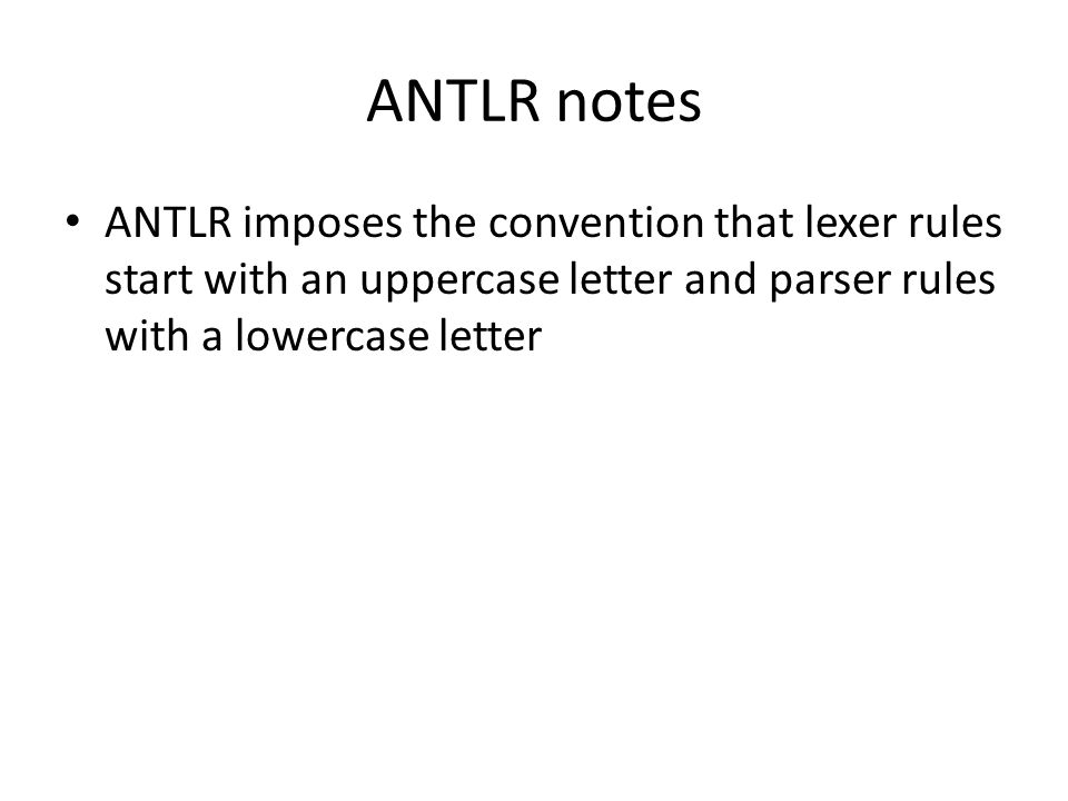 ANTLR notes ANTLR imposes the convention that lexer rules start with an uppercase letter and parser rules with a lowercase letter
