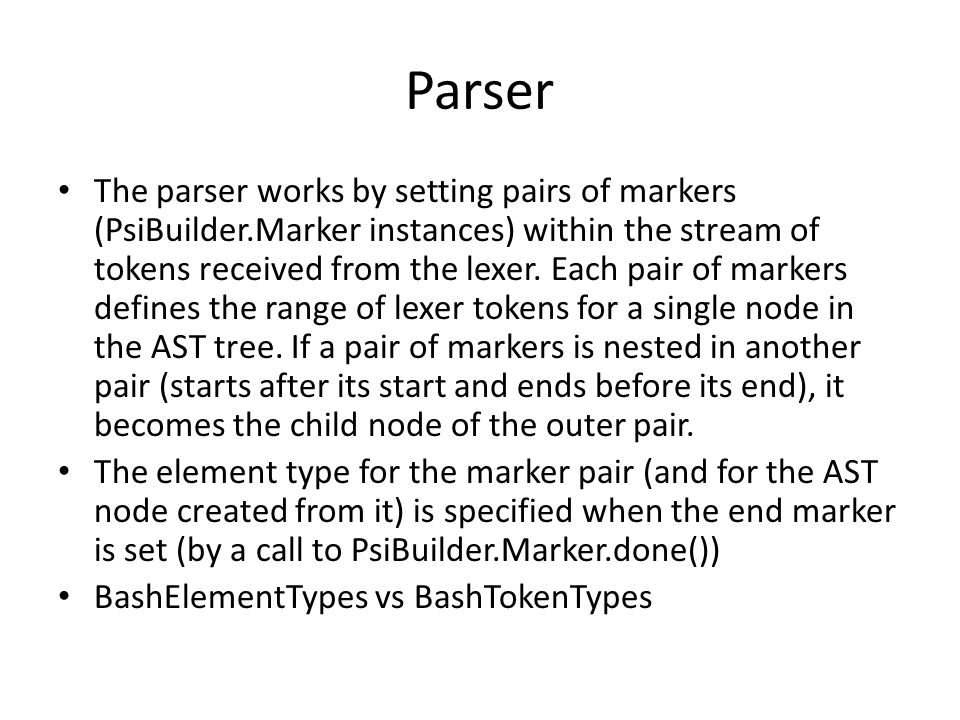 Parser The parser works by setting pairs of markers (PsiBuilder.Marker instances) within the stream of tokens received from the lexer. Each pair of ma