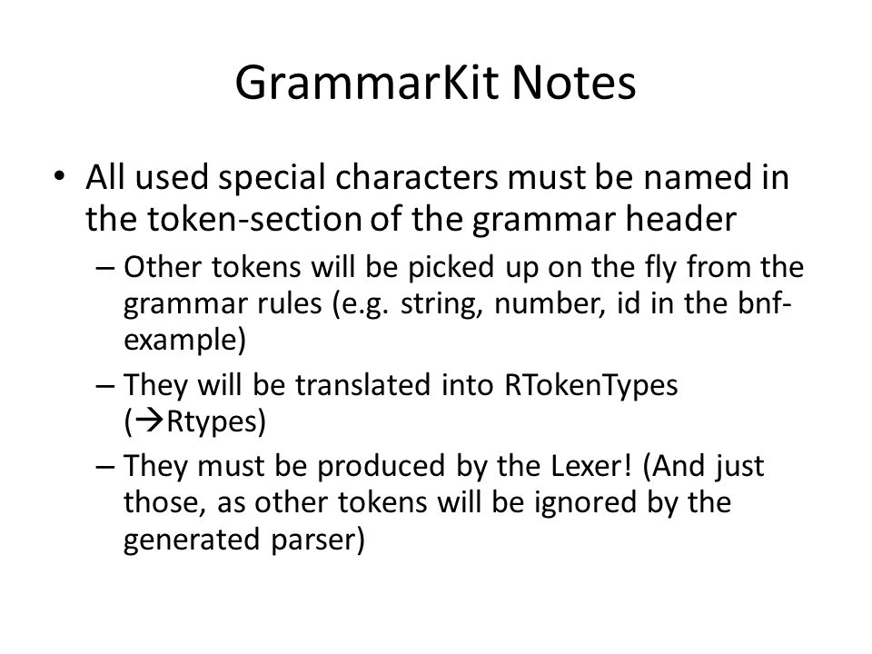 GrammarKit Notes All used special characters must be named in the token-section of the grammar header – Other tokens will be picked up on the fly from