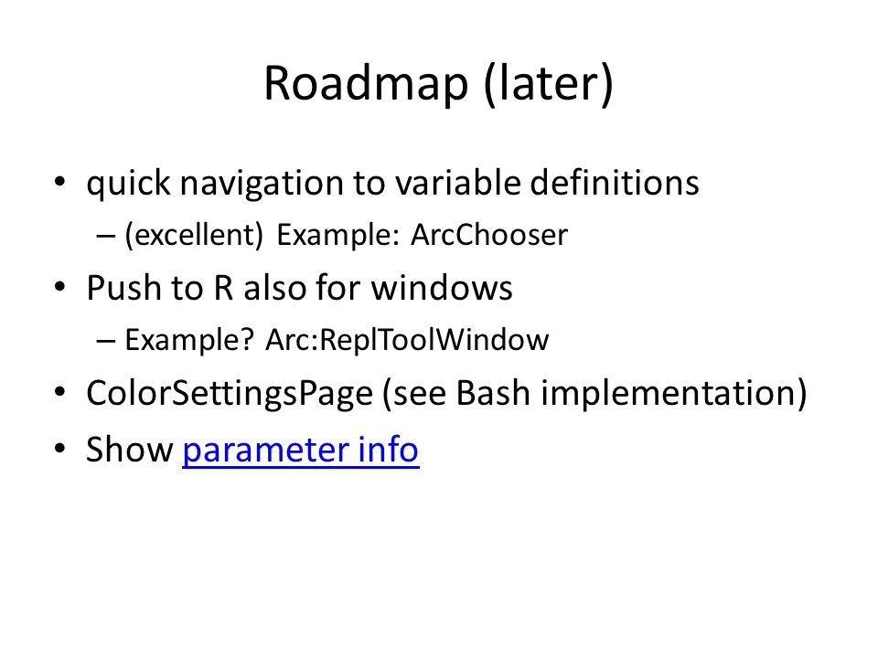 Roadmap (later) quick navigation to variable definitions – (excellent) Example: ArcChooser Push to R also for windows – Example? Arc:ReplToolWindow Co