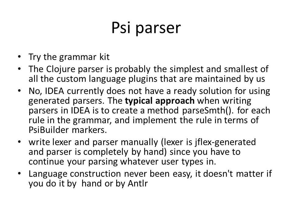 Psi parser Try the grammar kit The Clojure parser is probably the simplest and smallest of all the custom language plugins that are maintained by us N