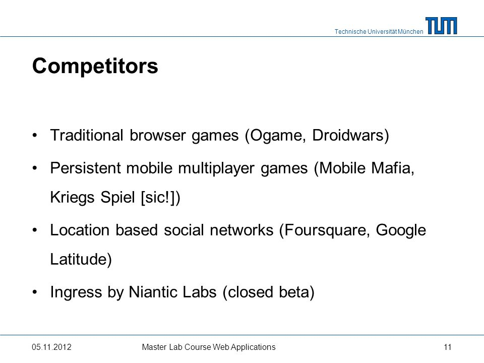 Technische Universität München Competitors Traditional browser games (Ogame, Droidwars) Persistent mobile multiplayer games (Mobile Mafia, Kriegs Spie