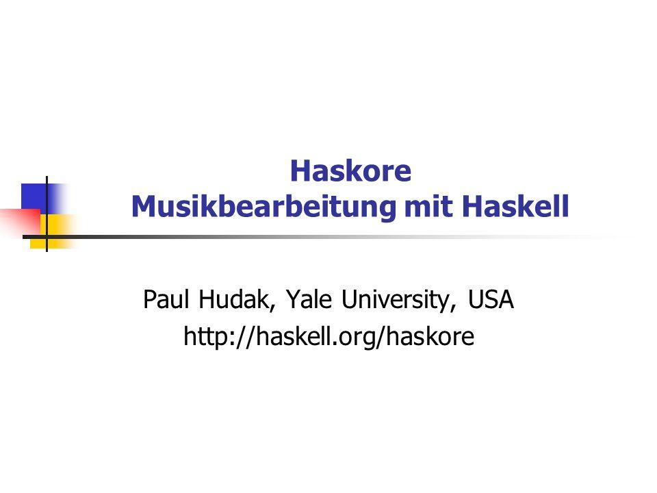 Haskore Musikbearbeitung mit Haskell Paul Hudak, Yale University, USA http://haskell.org/haskore