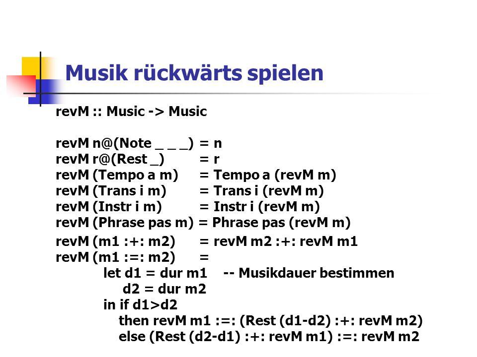 Musik rückwärts spielen revM :: Music -> Music revM n@(Note _ _ _)= n revM r@(Rest _) = r revM (Tempo a m) = Tempo a (revM m) revM (Trans i m) = Trans i (revM m) revM (Instr i m) = Instr i (revM m) revM (Phrase pas m) = Phrase pas (revM m) revM (m1 :+: m2) = revM m2 :+: revM m1 revM (m1 :=: m2) = let d1 = dur m1 -- Musikdauer bestimmen d2 = dur m2 in if d1>d2 then revM m1 :=: (Rest (d1-d2) :+: revM m2) else (Rest (d2-d1) :+: revM m1) :=: revM m2