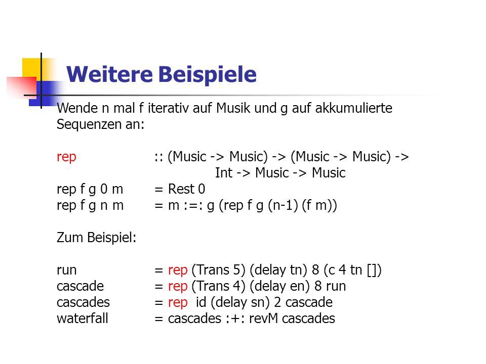 Weitere Beispiele Wende n mal f iterativ auf Musik und g auf akkumulierte Sequenzen an: rep:: (Music -> Music) -> (Music -> Music) -> Int -> Music -> Music rep f g 0 m= Rest 0 rep f g n m= m :=: g (rep f g (n-1) (f m)) Zum Beispiel: run= rep (Trans 5) (delay tn) 8 (c 4 tn []) cascade= rep (Trans 4) (delay en) 8 run cascades= rep id (delay sn) 2 cascade waterfall= cascades :+: revM cascades
