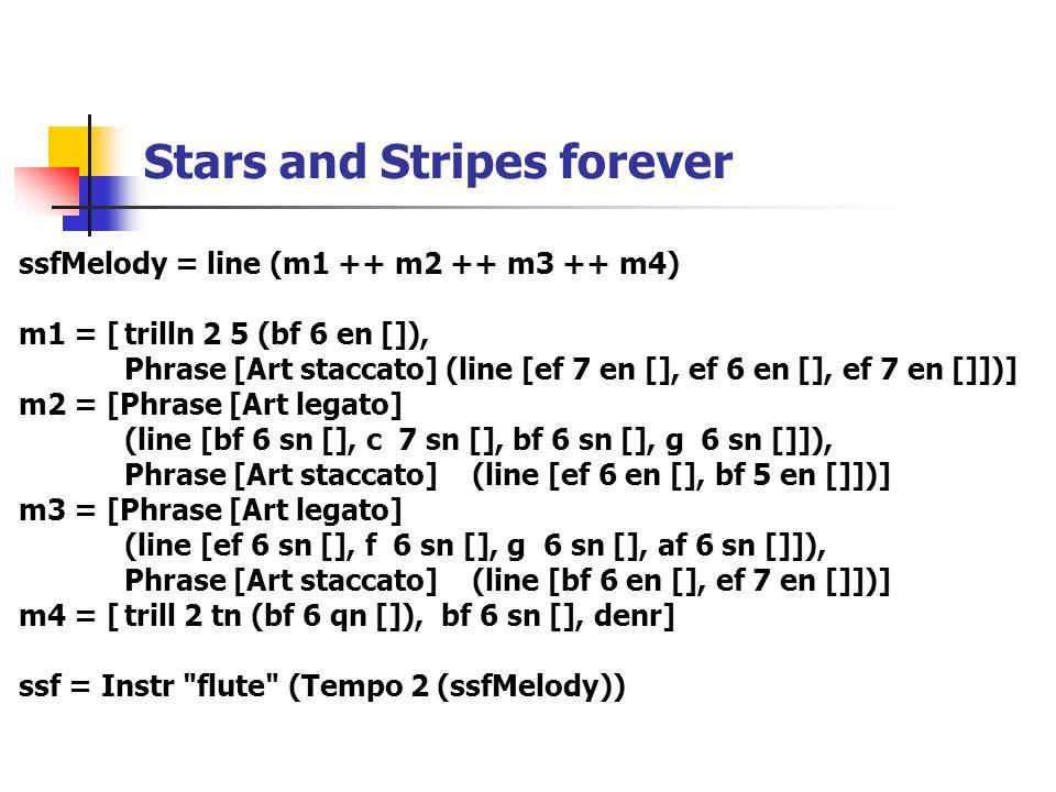 Stars and Stripes forever ssfMelody = line (m1 ++ m2 ++ m3 ++ m4) m1 = [trilln 2 5 (bf 6 en []), Phrase [Art staccato] (line [ef 7 en [], ef 6 en [], ef 7 en []])] m2 = [Phrase [Art legato] (line [bf 6 sn [], c 7 sn [], bf 6 sn [], g 6 sn []]), Phrase [Art staccato] (line [ef 6 en [], bf 5 en []])] m3 = [Phrase [Art legato] (line [ef 6 sn [], f 6 sn [], g 6 sn [], af 6 sn []]), Phrase [Art staccato] (line [bf 6 en [], ef 7 en []])] m4 = [trill 2 tn (bf 6 qn []),bf 6 sn [], denr] ssf = Instr flute (Tempo 2 (ssfMelody))