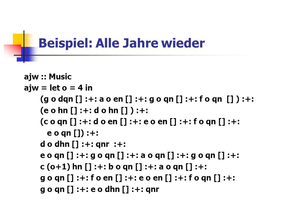 Beispiel: Alle Jahre wieder ajw :: Music ajw = let o = 4 in (g o dqn [] :+: a o en [] :+: g o qn [] :+: f o qn [] ) :+: (e o hn [] :+: d o hn [] ) :+: (c o qn [] :+: d o en [] :+: e o en [] :+: f o qn [] :+: e o qn []) :+: d o dhn [] :+: qnr :+: e o qn [] :+: g o qn [] :+: a o qn [] :+: g o qn [] :+: c (o+1) hn [] :+: b o qn [] :+: a o qn [] :+: g o qn [] :+: f o en [] :+: e o en [] :+: f o qn [] :+: g o qn [] :+: e o dhn [] :+: qnr